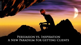 Persuasion vs. Inspiration – A New Paradigm For Getting Clients