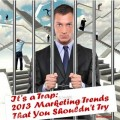 It's a Trap: 2013 Marketing Trends That You Shouldn't Try